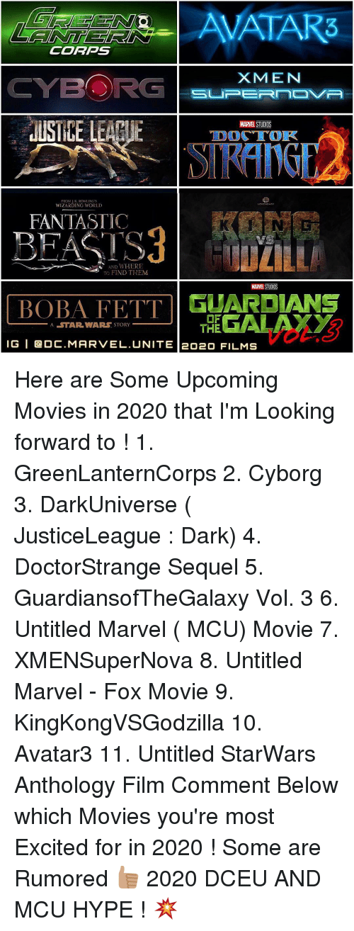upcoming movies: CORPS  X MEN  CYBORG  SUPERNOVA  JUSTICE LEAPUE  MARNE  STUDOS  TDOT TOR  FROM K. ROWLING S  WIZARDING WORLD  FANTASTIC  AND WHERE  TO FIND THEM  BOBA A STAR WARS STORY  THE  GALA  IG I OC.MARVEL. UNITE eoao Here are Some Upcoming Movies in 2020 that I'm Looking forward to ! 1. GreenLanternCorps 2. Cyborg 3. DarkUniverse ( JusticeLeague : Dark) 4. DoctorStrange Sequel 5. GuardiansofTheGalaxy Vol. 3 6. Untitled Marvel ( MCU) Movie 7. XMENSuperNova 8. Untitled Marvel - Fox Movie 9. KingKongVSGodzilla 10. Avatar3 11. Untitled StarWars Anthology Film Comment Below which Movies you're most Excited for in 2020 ! Some are Rumored 👍🏽 2020 DCEU AND MCU HYPE ! 💥