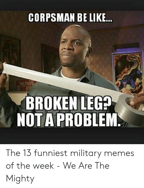 13 Funniest: CORPSMAN BE LIKE  UTIN  BROKEN LEG?  NOTA PROBLEM The 13 funniest military memes of the week - We Are The Mighty