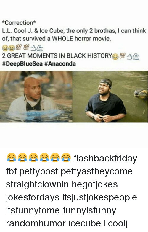 icecube: *Correction  L.L. Cool J. & Ice Cube, the only 2 brothas, l can think  of that survived a WHOLE horror movie.  2 GREAT MOMENTS IN BLACK HISTORY  😂😂😂😂😂😂 flashbackfriday fbf pettypost pettyastheycome straightclownin hegotjokes jokesfordays itsjustjokespeople itsfunnytome funnyisfunny randomhumor icecube llcoolj