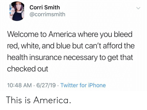 Health Insurance: Corri Smith  @corrimsmith  Welcome to America where you bleed  red, white, and blue but can't afford the  health insurance necessary to get that  checked out  10:48 AM 6/27/19 Twitter for iPhone This is America.