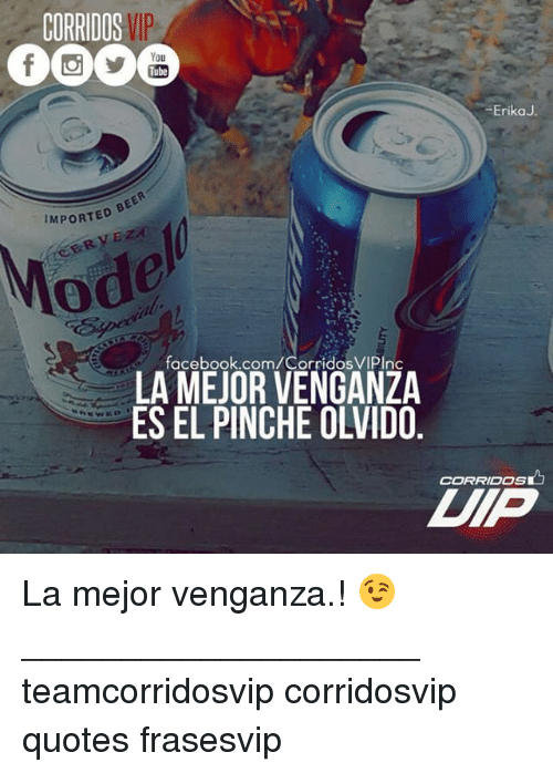 quots: CORRIDOS  You  Tube  Erika  BEER  IMPORTED  facebook.com/CorridosVIPInc  LA MEJOR VENGANZA  CORRIDOS La mejor venganza.! 😉 ____________________ teamcorridosvip corridosvip quotes frasesvip