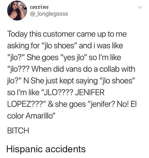 """Vans: corrine  @_longlegssss  Today this customer came up to me  asking for """"jlo shoes"""" and i was like  """"jlo?"""" She goes """"yes jlo"""" so l'm like  """"jlo??? When did vans do a collab with  jlo?"""" N She just kept saying """"jlo shoes""""  so I'm like """"JLO???? JENIFER  LOPEZ???"""" & she goes """"jenifer? No! El  color Amarillo""""  BITCH Hispanic accidents"""