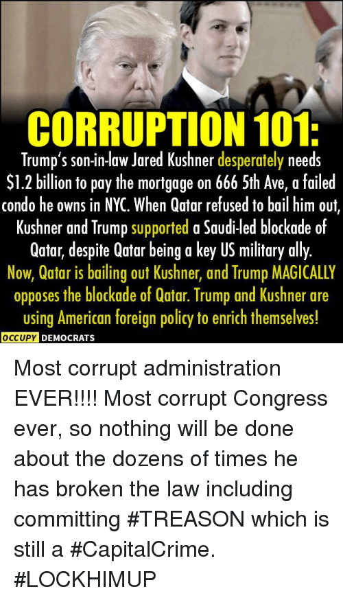 DeMarcus Cousins, Ally, and American: CORRUPTION 101  Trump's son-in-aw Jared Kushner desperately needs  S1.2 billion to pay the mortgage on 666 5th Ave, a failed  condo he owns in NYC. When Qatar refused to bail him ouf  Kushner and Trump supported a Saudi-led blockade of  Qatar, despite Qatar being a key US military ally.  Now, Qatar is bailing out Kushner, and Trump MAGICALLY  opposes the blockade of Qatar. Trump and Kushner are  using American foreign policy to enrich themselves!  DEMOCRATS Most corrupt administration EVER!!!! Most corrupt Congress ever, so nothing will be done about the dozens of times he has broken the law including committing #TREASON which is still a #CapitalCrime.  #LOCKHIMUP