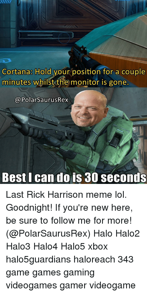 memes: Cortana: Hold your position for a couple  minutes whilst the monitor is gone  @PolarSaurusRex  Best I can do is 30 seconds Last Rick Harrison meme lol. Goodnight! If you're new here, be sure to follow me for more! (@PolarSaurusRex) Halo Halo2 Halo3 Halo4 Halo5 xbox halo5guardians haloreach 343 game games gaming videogames gamer videogame