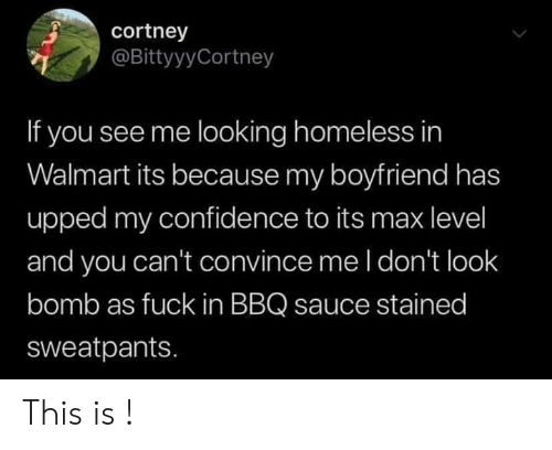 Sweatpants: cortney  @BittyyyCortney  If you see me looking homeless in  Walmart its because my boyfriend has  upped my confidence to its max level  and you can't convince me l don't look  bomb as fuck in BBQ sauce stained  sweatpants. This is !
