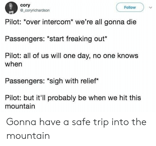 """relief: cory  a_coryrichardson  Follow  Pilot: *over intercom* we're all gonna die  Passengers: """"start freaking out*  Pilot: all of us will one day, no one knows  when  Passengers: """"sigh with relief  Pilot: but it'll probably be when we hit this  mountain Gonna have a safe trip into the mountain"""