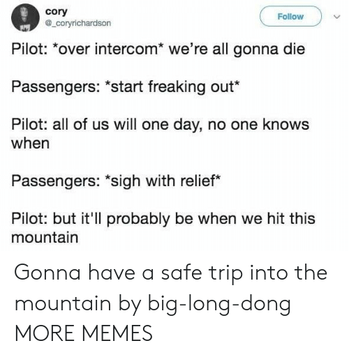"""relief: cory  a_coryrichardson  Follow  Pilot: *over intercom* we're all gonna die  Passengers: """"start freaking out*  Pilot: all of us will one day, no one knows  when  Passengers: """"sigh with relief  Pilot: but it'll probably be when we hit this  mountain Gonna have a safe trip into the mountain by big-long-dong MORE MEMES"""