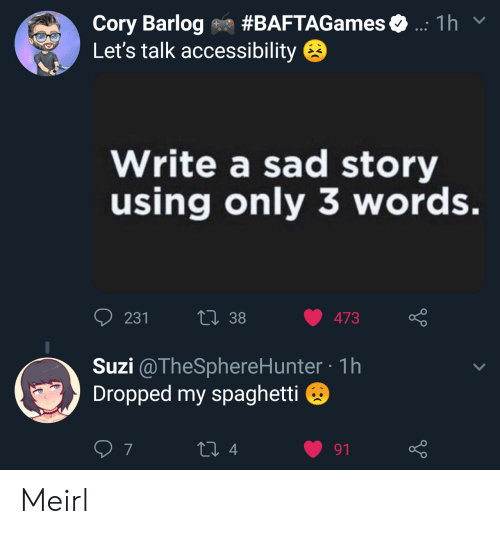 cory: Cory Barlog on #BAFTAGames  Let's talk accessibility  1 h  Write a sad story  using only 3 words.  231  13 38 473  Suzi @TheSphereHunter-1h  Dropped my spaghetti  7  4  91 Meirl