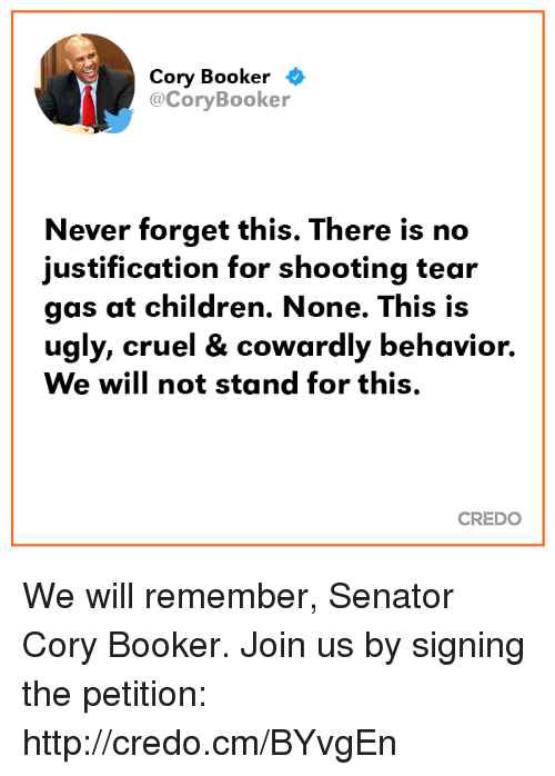 tear gas: Cory Booker <  @CoryBooker  Never forget this. There is no  justification for shooting tear  gas at children. None. This is  ugly, cruel & cowardly behavior.  We will not stand for this.  CREDO We will remember, Senator Cory Booker. Join us by signing the petition: http://credo.cm/BYvgEn