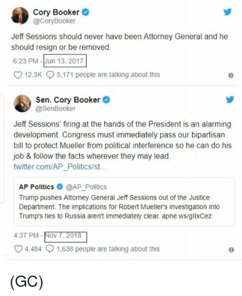 attorney general: Cory Booker  @CoryBooker  Jeff Sessions should never have been Attorney General and he  should resign or be removed.  6:23 PM-Jun 13, 2017  12.3K  5,171 people are talking about this  Sen. Cory Booker  @SenBooker  Jeff Sessions' firing at the hands of the President is an alarming  development. Congress must immediately pass our bipartisan  bill to protect Mueller from political interference so he can do his  job & follow the facts wherever they may lead.  twitter.com/AP_Politics/st..  AP Politics @AP_Politics  Trump pushes Attorney General Jeff Sessions out of the Justice  Department. The implications for Robert Mueller's investigation into  Trump's ties to Russia aren't immediately clear. apne.ws/gllxCez  4:37 PM-Nov 7, 201  4,484  1,638 people are talking about this (GC)