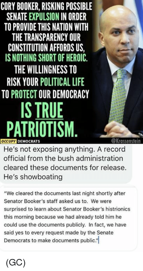 """Patriotism: CORY BOOKER, RISKING POSSIBLE  SENATE EXPULSION IN ORDER  TO PROVIDE THIS NATION WITH  THE TRANSPARENCY OUR  CONSTITUTION AFFORDS US,  IS NOTHING SHORT OF HEROIC  THE WILLINGNESS TO  RISK YOUR POLITICAL LIFE  TO PROTECT OUR DEMOCRACY  IS TRUE  PATRIOTISM  @Krassenstein  OCCUPY DEMO  He's not exposing anything. A record  official from the bush administration  cleared these documents for release  He's showboating  """"We cleared the documents last night shortly after  Senator Booker's staff asked us to. We were  surprised to learn about Senator Booker's histrionics  this morning because we had already told him he  could use the documents publicly. In fact, we have  said yes to every request made by the Senate  Democrats to make documents publc. (GC)"""