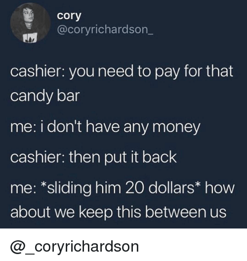 candy bar: cory  @coryrichardson_  cashier: you need to pay for that  candy bar  me: i don't have any money  cashier: then put it back  me: *sliding him 20 dollars* how  about we keep this between us @_coryrichardson