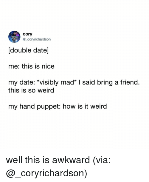 puppet: cory  @_coryrichardson  [double date]  me: this is nice  my date: *visibly mad I said bring a friend.  this is so weird  my hand puppet: how is it weird well this is awkward (via: @_coryrichardson)