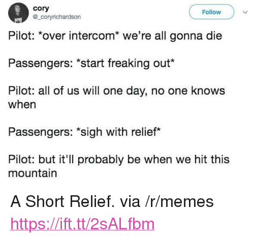 """Memes, One, and One Day: cory  @_coryrichardson  Follow  Pilot: over intercom we re all gonna die  Passengers: """"Start freaking out""""  Pilot: all of us will one day, no one knows  when  Passengers: sigh with relief*  Pilot: but it'll probably be when we hit this  mountain <p>A Short Relief. via /r/memes <a href=""""https://ift.tt/2sALfbm"""">https://ift.tt/2sALfbm</a></p>"""