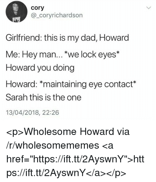 """Dad, Girlfriend, and Wholesome: Cory  @_coryrichardson  Girlfriend: this is my dad, Howard  Me: Hey man..."""" we lock eyes*  Howard you doing  Howard: """"maintaining eye contact*  Sarah this is the one  13/04/2018, 22:26 <p>Wholesome Howard via /r/wholesomememes <a href=""""https://ift.tt/2AyswnY"""">https://ift.tt/2AyswnY</a></p>"""