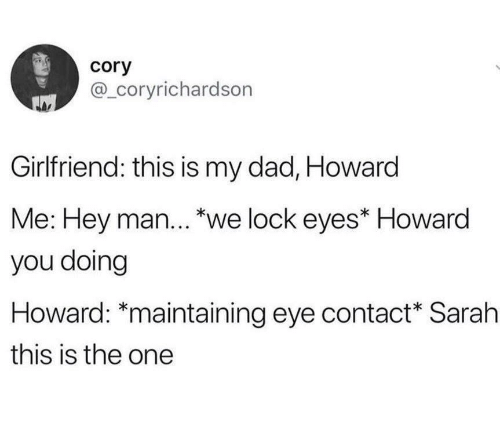 """cory: cory  @_coryrichardson  Girlfriend: this is my dad, Howard  Me: Hey man... """"we lock eyes* Howard  you doing  Howard: *maintaining eye contact Sarah  this is the one"""