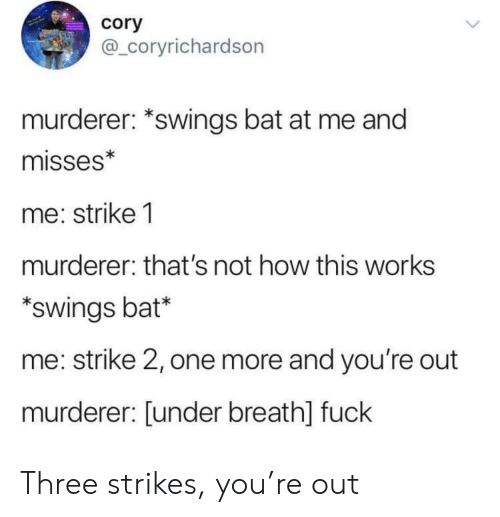 cory: cory  @_coryrichardson  murderer: *swings bat at me and  misses*  me: strike 1  murderer: that's not how this works  swings bat*  me: strike 2, one more and you're out  murderer: [under breath] fuck Three strikes, you're out