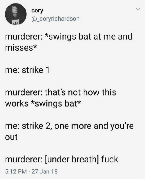 cory: cory  @_Coryrichardson  murderer: *swings bat at me and  misses*  me: strike 1  murderer: that's not how this  works *swings bat*  me: strike 2, one more and you're  out  murderer: [under breath] fuck  5:12 PM 27 Jan 18