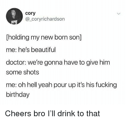Beautiful, Birthday, and Doctor: cory  @_coryrichardson  Tholding my new born son]  me: he's beautiful  doctor: we're gonna have to give him  some shots  me: oh hell yeah pour up it's his fucking  birthday Cheers bro I'll drink to that