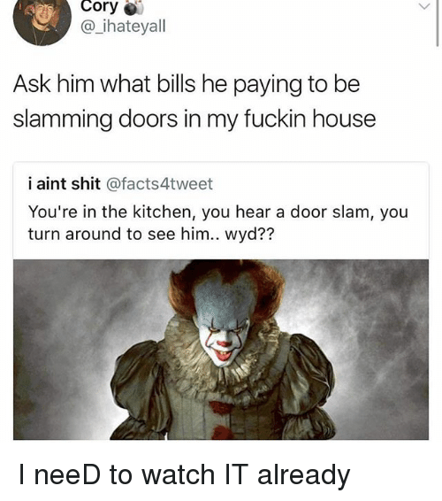 Heared: Cory  @ ihateyall  Ask him what bills he paying to be  slamming doors in my fuckin house  i aint shit @facts4tweet  You're in the kitchen, you hear a door slam, you  turn around to see him.. wyd?? I neeD to watch IT already
