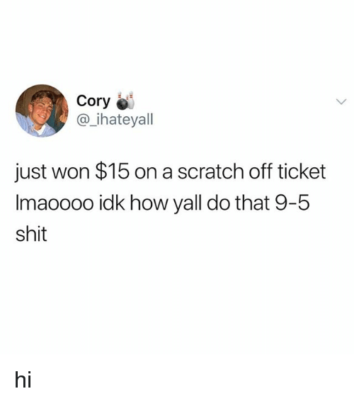 Shit, Scratch, and How: Cory  @_ihateyall  just won $15 on a scratch off ticket  Imaoooo idk how yall do that 9-5  shit hi