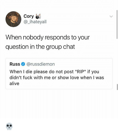 "Alive, Group Chat, and Love: Cory  @ ihateyall  When nobody responds to your  question in the group chat  Russ@russdiemon  When I die please do not post ""RIP"" if you  didn't fuck with me or show love when I was  alive 💀"