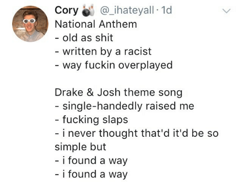 Drake & Josh: Cory İi: @ihateyall-Id  National Anthem  - old as shit  written by a racist  - way fuckin overplayed  Drake & Josh theme song  single-handedly raised me  - fucking slaps  - i never thought that'd it'd be so  simple but  - i found a way  i found a way