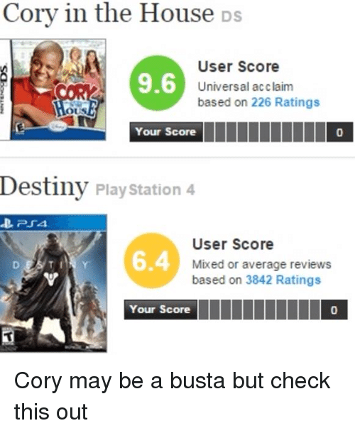 Cory In The House Ds: Cory in the House Ds  User Score  9.6  Universal acclaim  based on 226 Ratings  OUS  Your Score  Destiny PlayStation 4  D. PSA.  User Score  0.4 Mixed or average reviews  based on 3842 Ratings  Your Score  III IIIIIII Cory may be a busta but check this out