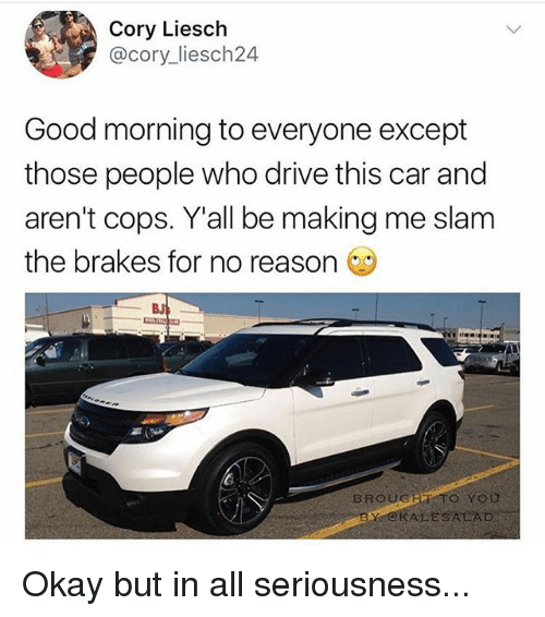 Memes, Good Morning, and Drive: Cory Liesch  @cory liesch24  Good morning to everyone except  those people who drive this car and  aren't cops. Y all be making me slam  the brakes for no reason  BROUG  TO YOU  BY CKALESALAD Okay but in all seriousness...