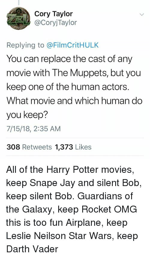 jay and silent bob: Cory Taylor  CoryjTaylor  Replying to @FilmCritHULK  You can replace the cast of any  movie with The Muppets, but you  keep one of the human actors.  What movie and which human do  you keep?  7/15/18, 2:35 AM  308 Retweets 1,373 Likes All of the Harry Potter movies, keep Snape  Jay and silent Bob, keep silent Bob. Guardians of the Galaxy, keep Rocket OMG this is too fun Airplane, keep Leslie Neilson Star Wars, keep Darth Vader