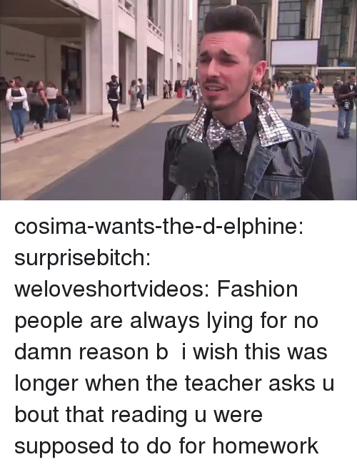 Fashion, Teacher, and Tumblr: cosima-wants-the-d-elphine:  surprisebitch:  weloveshortvideos:  Fashion people are always lying for no damn reason b  i wish this was longer  when the teacher asks u bout that reading u were supposed to do for homework