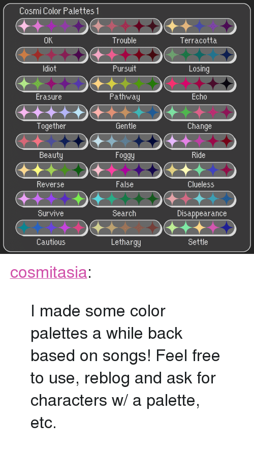 "Target, Tumblr, and Blog: Cosmi Color Palettes 1  OK  Trouble  Terracotta  ldiot  Fursuit  Losing  Fath'walj  Echo  Erasure  Together  Gentle  Change  Beauty  Foggy  Ride  Reverse  False  Clueless  Survive  Search  Disappearance  Cautious  Lethargj  Settle <p><a href=""http://cosmitasia.tumblr.com/post/166348142647/i-made-some-color-palettes-a-while-back-based-on"" class=""tumblr_blog"" target=""_blank"">cosmitasia</a>:</p>  <blockquote><p>I made some color palettes a while back based on songs! Feel free to use, reblog and ask for characters w/ a palette, etc.</p></blockquote>"