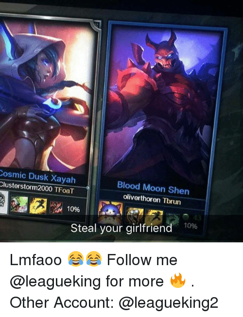 Blood Moon, Memes, and Moon: Cosmic Dusk Xayah  Blood Moon Shen  Cluster storm2000 TFoaT  oliverthoren Tbrun  10%  Steal your girlfriend  10% Lmfaoo 😂😂 Follow me @leagueking for more 🔥 . Other Account: @leagueking2