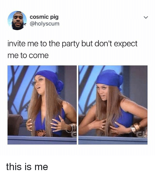 Party, Relatable, and Pig: cosmic pig  @holyscum  invite me to the party but don't expect  me to come this is me