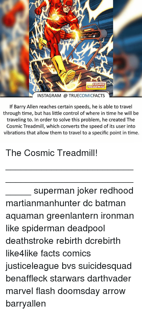 barry allen: COSMIC  TREADMILL  INSTAGRAM TRUE  COMIC  FACTS  f Barry Allen reaches certain speeds, he is able to travel  through time, but has little control of where in time he will be  traveling to. In order to solve this problem, he created The  Cosmic Treadmill, which converts the speed of its user into  vibrations that allow them to travel to a specific point in time. The Cosmic Treadmill! ⠀_______________________________________________________ superman joker redhood martianmanhunter dc batman aquaman greenlantern ironman like spiderman deadpool deathstroke rebirth dcrebirth like4like facts comics justiceleague bvs suicidesquad benaffleck starwars darthvader marvel flash doomsday arrow barryallen