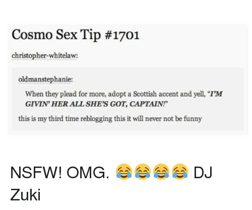 "Memes, Nsfw, and Scottish: Cosmo Sex Tip #1701  christopher whitelaw:  oldman Stephanie  When they plead for more, adopt a Scottish accent and yell, ""I'M  GIVIN HER ALL SHE'S GOT, CAPTAIN!""  this is my third time reblogging this it will never not be funny NSFW!   OMG. 😂😂😂😂  DJ Zuki"
