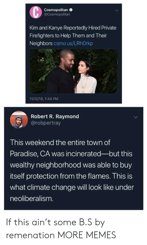 raymond: Cosmopolitan  @Cosmopolitan  Kim and Kanye Reportedly Hired Private  Firefighters to Help Them and Their  Neighbors csmo.us/LRhOrkp  11/12/18, 1:44 PM  Robert R. Raymond  @robpertray  This weekend the entire town of  Paradise, CA was incinerated-but this  wealthy neighborhood was able to buy  itself protection from the flames. This is  what climate change will look like under  neoliberalism If this ain't some B.S by remenation MORE MEMES
