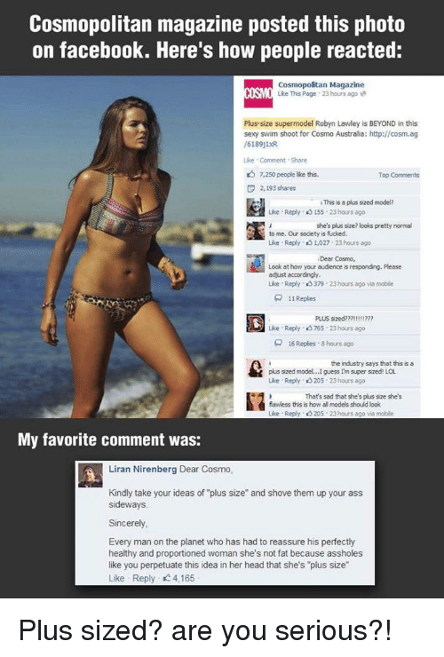 """Ass, Facebook, and Facepalm: Cosmopolitan magazine posted this photo  on facebook. Here's how people reacted:  Cosmopolitan Magazine  ISO Like This Page 23 hours ago  Plus-size supermodel Robyn Lawley is BEYOND in this  sexy swim shoot for Cosmo Australia: http://cosm.ag  /6189j1R  ike Comment Share  7,250 people ike this.  Top Comments  F 2,193 shares  hapuapedneden  ·  iThissaplus sized model?  Lise . Reply、eS 155-23 hours ago  she's plus size? looks pretty normal  to me. Our socety is fucked.  Like . Reply、eS 1,027: 23 hours ago  Dear Cosmo,  Look at how your audience is responding. Please  adjust accordingly  Like Reply、eS 379 . 23 hours ago via moble  뮤  1