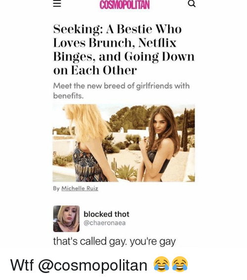 Netflix, Thot, and Wtf: COSMOPOLITAN  Seeking: A Bestie Who  Loves Brunch. Netflix  Binges, and Going Down  on Each Other  Meet the new breed of girlfriends with  benefits.  By Michelle Ruiz  · 1 blocked thot  @chaeronaea  that's called gay. you're gay Wtf @cosmopolitan 😂😂