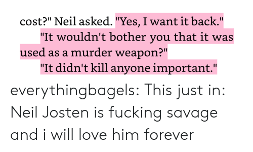 "Fucking Savage: cost?"" Neil asked. ""Yes, I want it back.""  ""It wouldn't bother you that it was  used as a murder weapon?""  ""It didn't kill anyone important."" everythingbagels:  This just in: Neil Josten is fucking savage and i will love him forever"