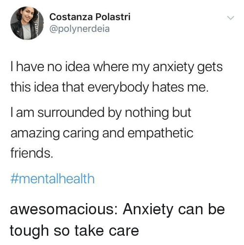 Friends, Tumblr, and Anxiety: Costa  @polynerdeia  nza Polastri  I have no idea where my anxiety gets  this idea that everybody hates me.  I am surrounded by nothing but  amazing caring and empathetic  friends.  #mental health awesomacious:  Anxiety can be tough so take care