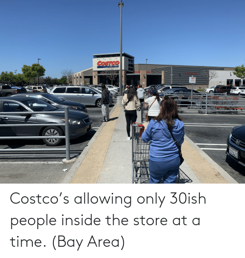 Costco: Costco's allowing only 30ish people inside the store at a time. (Bay Area)