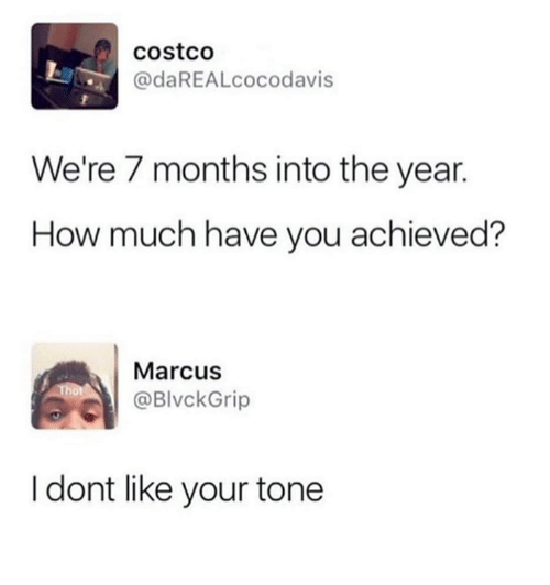 Costco, Memes, and 🤖: costco  @daREALcocodavis  We're 7 months into the year.  How much have you achieved?  Marcus  @BlvckGrip  I dont like your tone