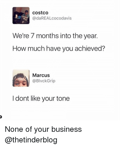Costco, Business, and Girl Memes: costco  @daREALcocodavis  We're 7 months into the year.  How much have you achieved?  Marcus  @BlvckGrip  10  I dont like your tone None of your business @thetinderblog