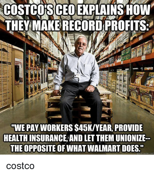 "Costco, Memes, and Walmart: COSTCO'S CEO EPLAINSOW  THEY MAKE RECORD PROFITS:  WE PAY WORKERS $45K/YEAR, PROVIDE  HEALTH INSURANCE AND LET THEM UNIONIZE  THE OPPOSITE OF WHAT WALMART DOES.""  quickmeme.com costco"