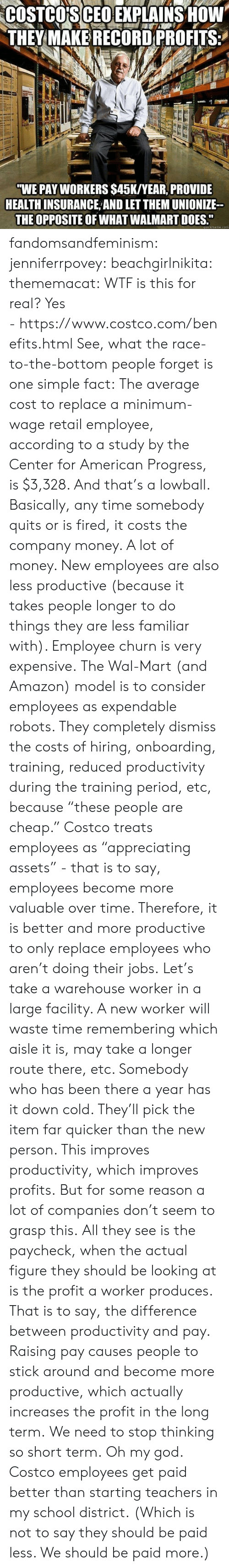 "Costco: COSTCO'S CEO EXPLAINS HOW  THEY MAKE RECORD PROFITS  ""WE PAY WORKERS $45K/YEAR, PROVIDE  HEALTH INSURANCE AND LET THEM UNIONIZE  THE OPPOSITE OF WHAT WALMART DOES.""  quickmeme.com fandomsandfeminism:  jenniferrpovey:  beachgirlnikita:  thememacat: WTF is this for real? Yes - https://www.costco.com/benefits.html  See, what the race-to-the-bottom people forget is one simple fact: The average cost to replace a minimum-wage retail employee, according to a study by the Center for American Progress, is $3,328. And that's a lowball. Basically, any time somebody quits or is fired, it costs the company money. A lot of money. New employees are also less productive (because it takes people longer to do things they are less familiar with). Employee churn is very expensive. The Wal-Mart (and Amazon) model is to consider employees as expendable robots. They completely dismiss the costs of hiring, onboarding, training, reduced productivity during the training period, etc, because ""these people are cheap."" Costco treats employees as ""appreciating assets"" - that is to say, employees become more valuable over time. Therefore, it is better and more productive to only replace employees who aren't doing their jobs. Let's take a warehouse worker in a large facility. A new worker will waste time remembering which aisle it is, may take a longer route there, etc. Somebody who has been there a year has it down cold. They'll pick the item far quicker than the new person. This improves productivity, which improves profits. But for some reason a lot of companies don't seem to grasp this. All they see is the paycheck, when the actual figure they should be looking at is the profit a worker produces. That is to say, the difference between productivity and pay. Raising pay causes people to stick around and become more productive, which actually increases the profit in the long term. We need to stop thinking so short term.   Oh my god. Costco employees get paid better than starting teachers in my school district.  (Which is not to say they should be paid less. We should be paid more.)"