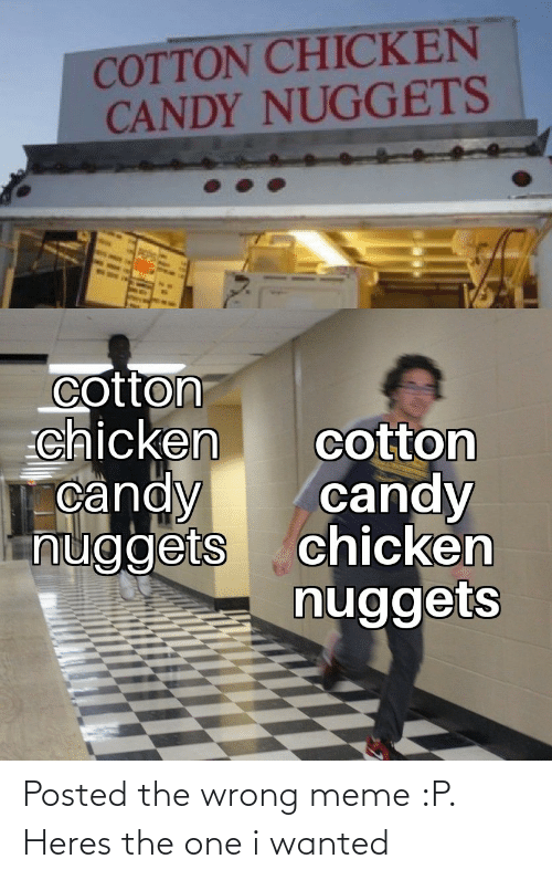 Wrong Meme: COTTON CHICKEN  CANDY NUGGETS  cotton  chicken  candy  nuggets  cotton  candy  chicken  nuggets Posted the wrong meme :P. Heres the one i wanted
