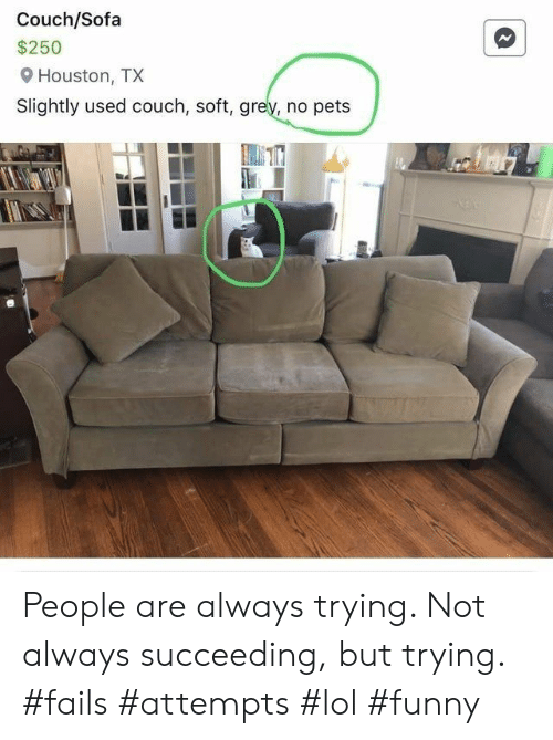 sofa: Couch/Sofa  $250  Houston, TX  Slightly used couch, soft, grey, no pets People are always trying. Not always succeeding, but trying. #fails #attempts #lol #funny