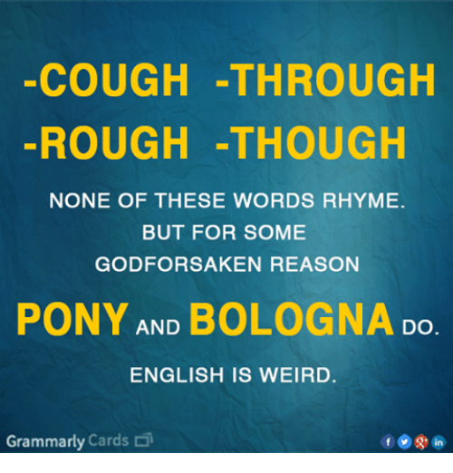 Grammarly: COUGH -THROUGH  ROUGH -THOUGH  NONE OF THESE WORDS RHYME.  BUT FOR SOME  GODFORSAKEN REASON  PONY AND BOLOGNA Do  ENGLISH IS WEIRD.  Grammarly Cards