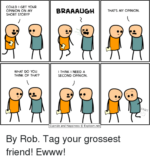 Ewww: COULD 1 GET YOUR  OPINION ON MY  SHORT STORY?  BRAAAUGHTHATS MY OPINION  WHAT DO YOu  THINK OF THAT?  I THINK I NEED A  SECOND OPINION  FART  Cyanide and Happiness © Explosm.net By Rob. Tag your grossest friend! Ewww!